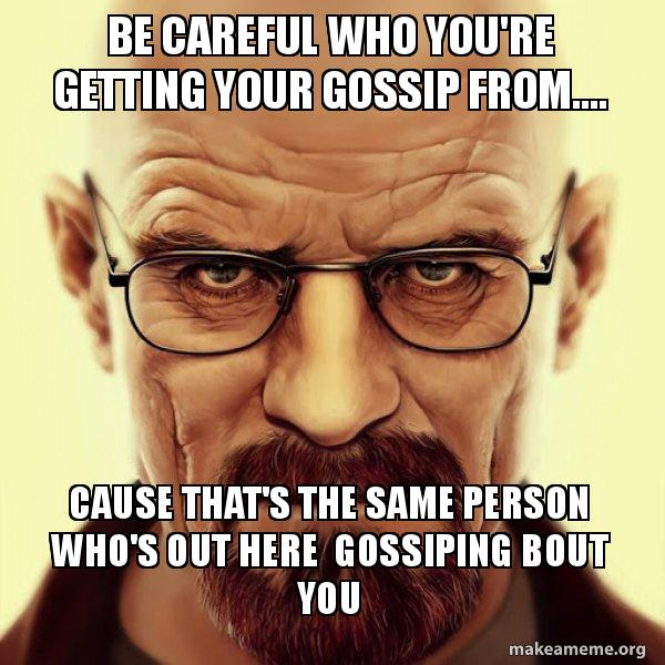be careful who fi8fm9 be careful who you're getting your gossip from cause that's the