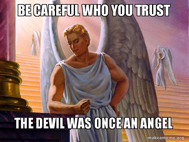 be careful who wgpu8u be careful who you trust the devil was once an angel devil angel