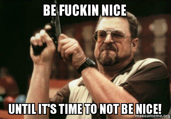 Be Fuckin Nice Until Its Time To Not Be Nice Make A Meme