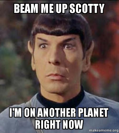 BEAM ME UP SCOTTY I'M ON ANOTHER PLANET RIGHT NOW -   Make a Meme