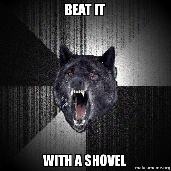 beat it with a shovel