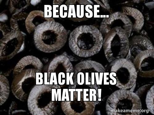 because black olives because black olives matter! black olives matter make a meme