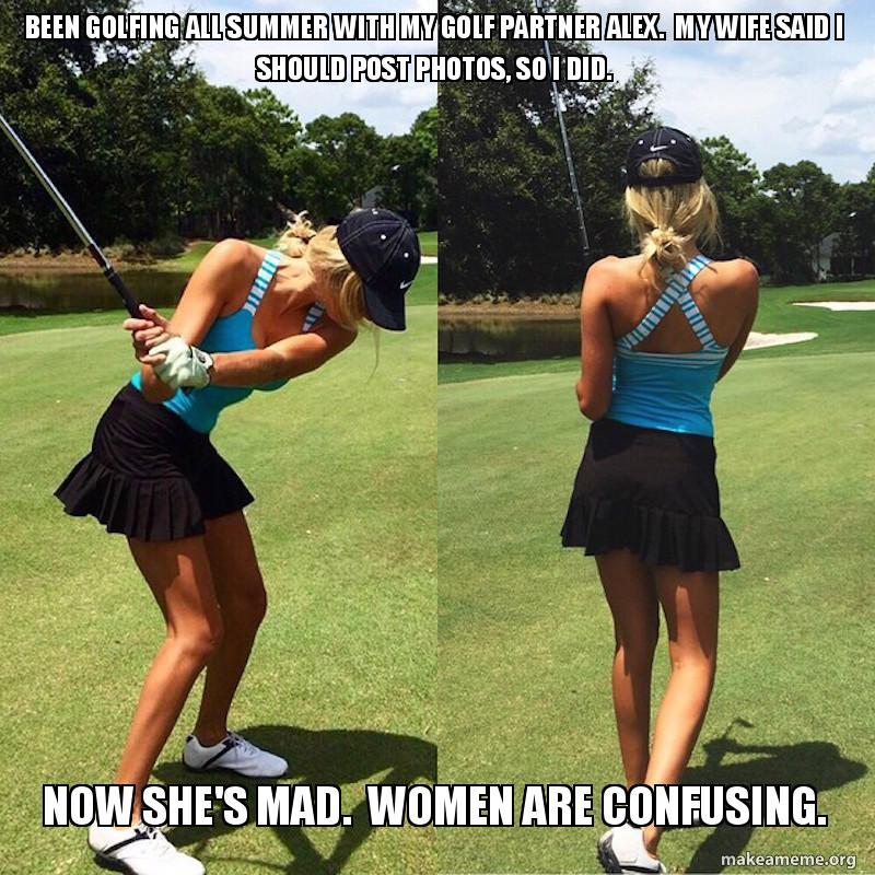 Been golfing all summer with my golf partner Alex. My wife said I should  post photos, so I did. Now she's mad. Women are confusing. - My golf buddy  Alex | Make