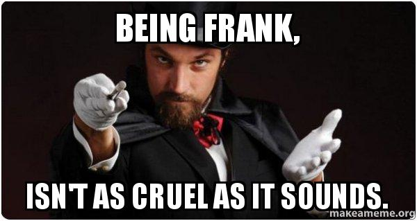 being frank isnt being frank, isn't as cruel as it sounds sometimes you need to