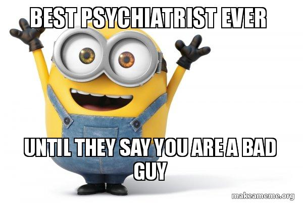 Best psychiatrist ever until they say you are a bad guy