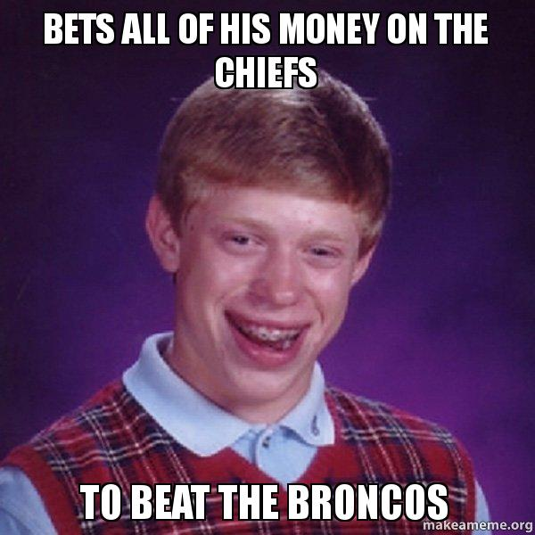 bets all of bets all of his money on the chiefs to beat the broncos make a meme