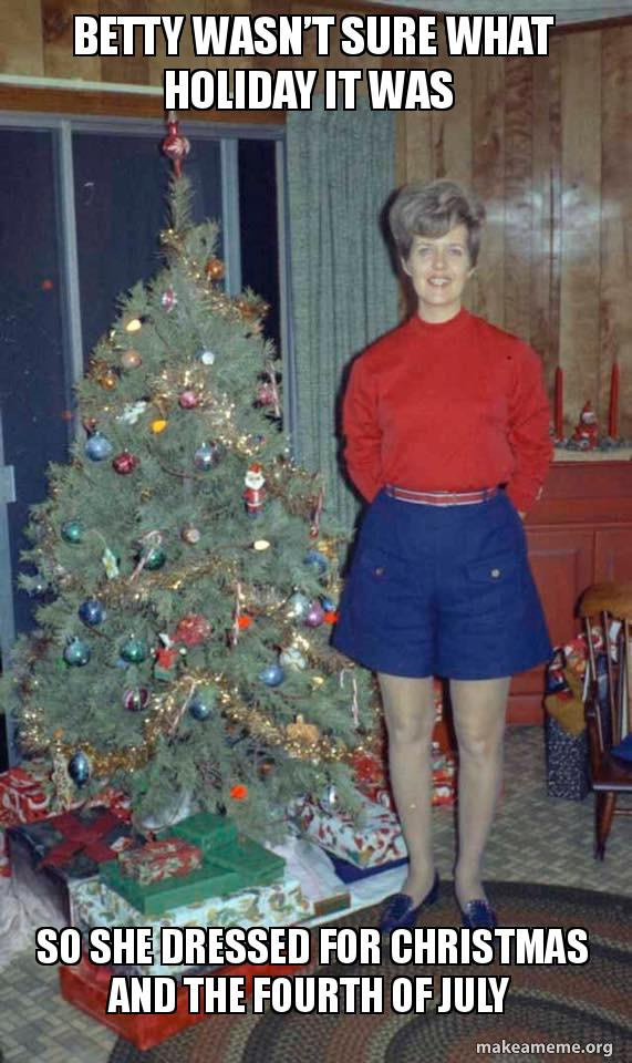 Merry Christmas In July Meme.Betty Wasn T Sure What Holiday It Was So She Dressed For