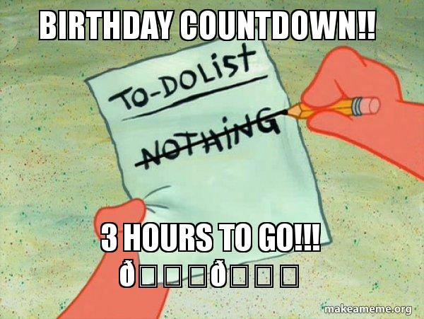 Birthday Countdown 3 Hours To Go To Do List Make A Meme