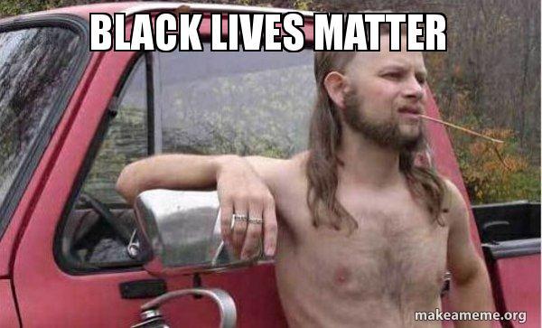black lives matter hkxgx4 black lives matter almost politically correct redneck make a meme