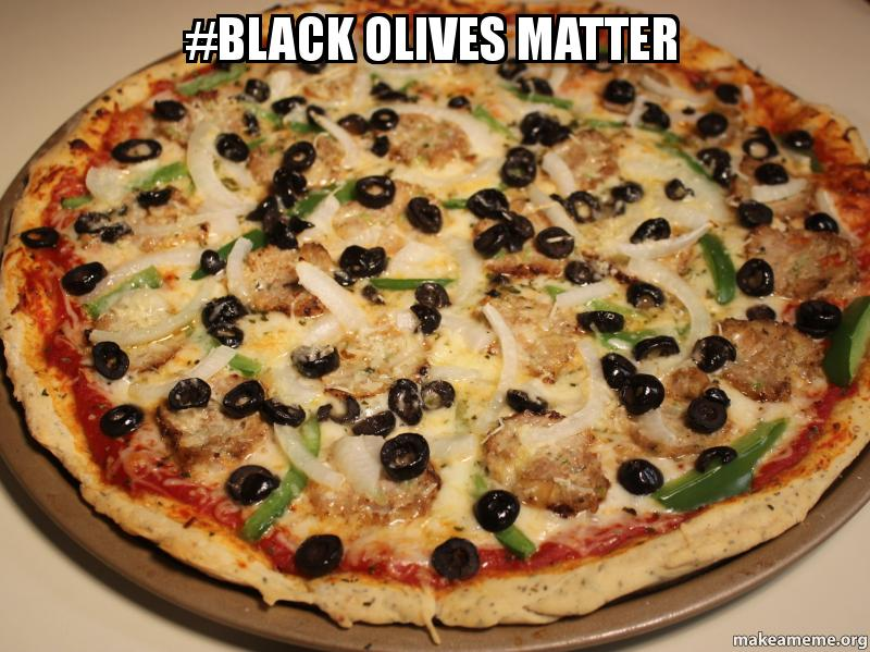 black olives matter mbqsjg black olives matter black olives matter make a meme