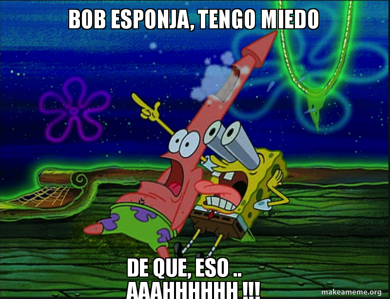 Bob Esponja Tengo Miedo De Que Eso Aaahhhhhh Make A Meme