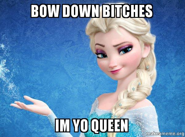 bow down bitches zl9gn9 bow down bitches im yo queen elsa from frozen make a meme,Get Bow Down Meme