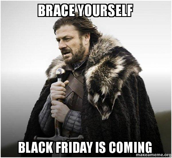 Brace yourself black friday is coming - Brace Yourself - Game of Thrones  Meme | Make a Meme