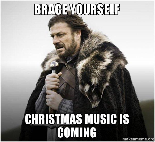 Christmas Music Meme.Brace Yourself Christmas Music Is Coming Make A Meme