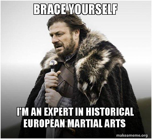 Brace yourself I'm an expert in historical European martial