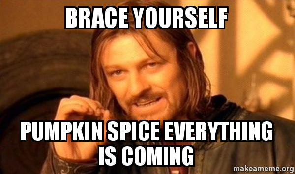 Brace Yourself Pumpkin Spice Everything Is Coming Pumpkin Spice