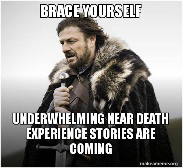Brace yourself underwhelming near death experience stories