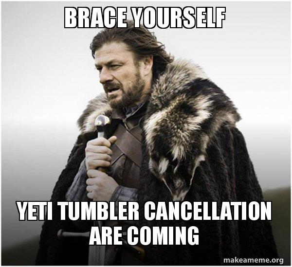 brace yourself yeti ss4ckv brace yourself yeti tumbler cancellation are coming brace yourself