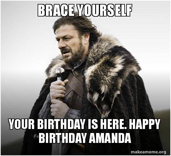 brace yourself your b92ky1 brace yourself your birthday is here happy birthday amanda,Happy Birthday Amanda Meme