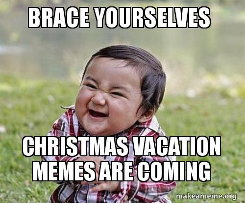 Christmas Vacation Meme.Brace Yourselves Christmas Vacation Memes Are Coming Make