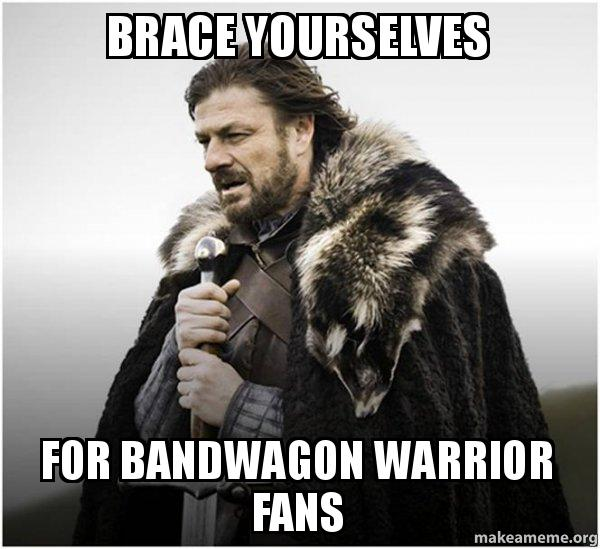 Brace Yourselves For Bandwagon Warrior Fans Brace Yourself Gs