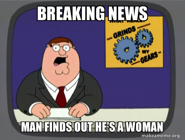 Breaking News Man Finds Out He S A Woman What Grinds My Gears