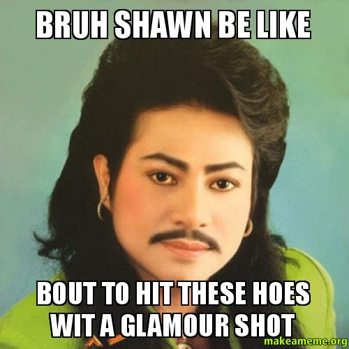 Bruh Shawn Be Like Bout To Hit These Hoes Wit A Glamour