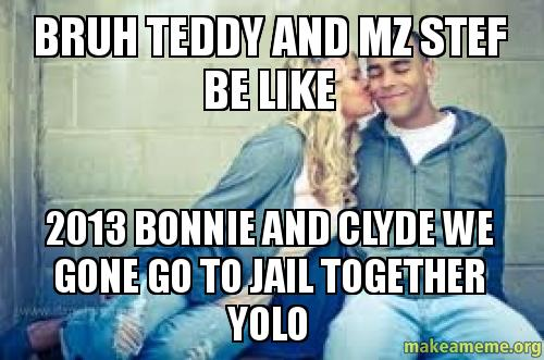 Bonnie And Clyde Pics >> bruh teddy and mz stef be like 2013 bonnie and clyde we gone go to jail together yolo | Make a Meme