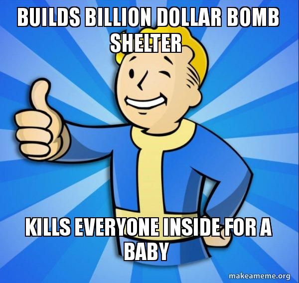 Builds billion dollar bomb shelter Kills everyone inside for a baby