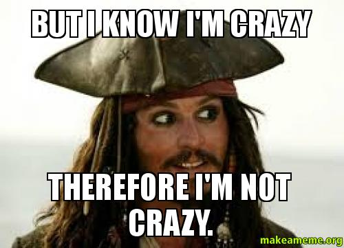 but i know im crazy therefore im not crazy make a meme