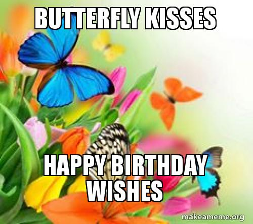 Butterfly Kisses Happy Birthday Wishes Make A Meme Happy Birthday Wishes Butterfly