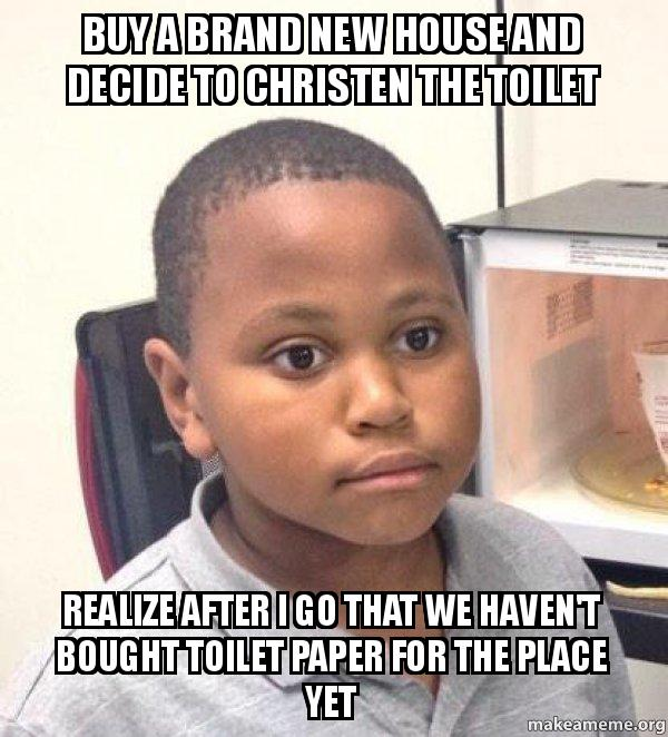 buy a brand buy a brand new house and decide to christen the toilet realize