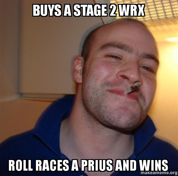 Buys A Stage 2 Wrx Roll Races A Prius And Wins Good Guy Greg Make A Meme