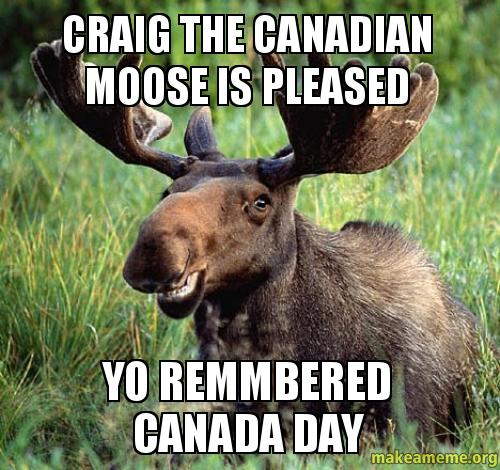 CRAIG THE CANADIAN MOOSE IS PLEASED YO REMMBERED CANADA