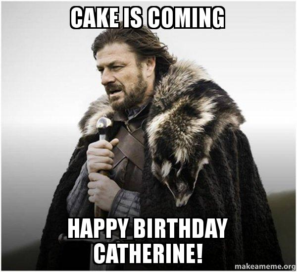 cake is coming zprb19 cake is coming happy birthday catherine! brace yourself game