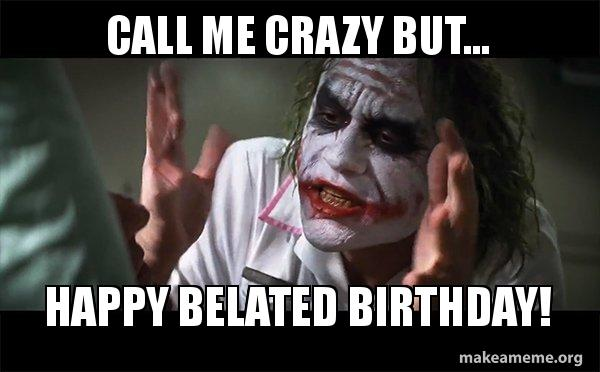 call me crazy 5y8vxz call me crazy but happy belated birthday! everyone loses