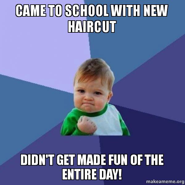 Came To School With New Haircut Didn T Get Made Fun Of The Entire Day Make A Meme