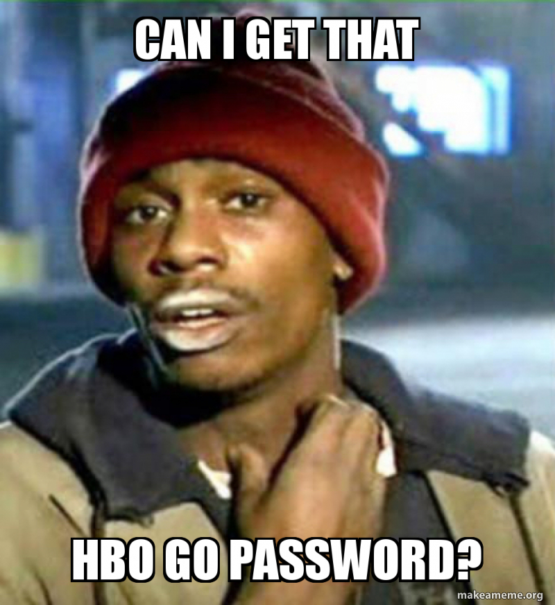 Can i get that Hbo go password?   Make a Meme