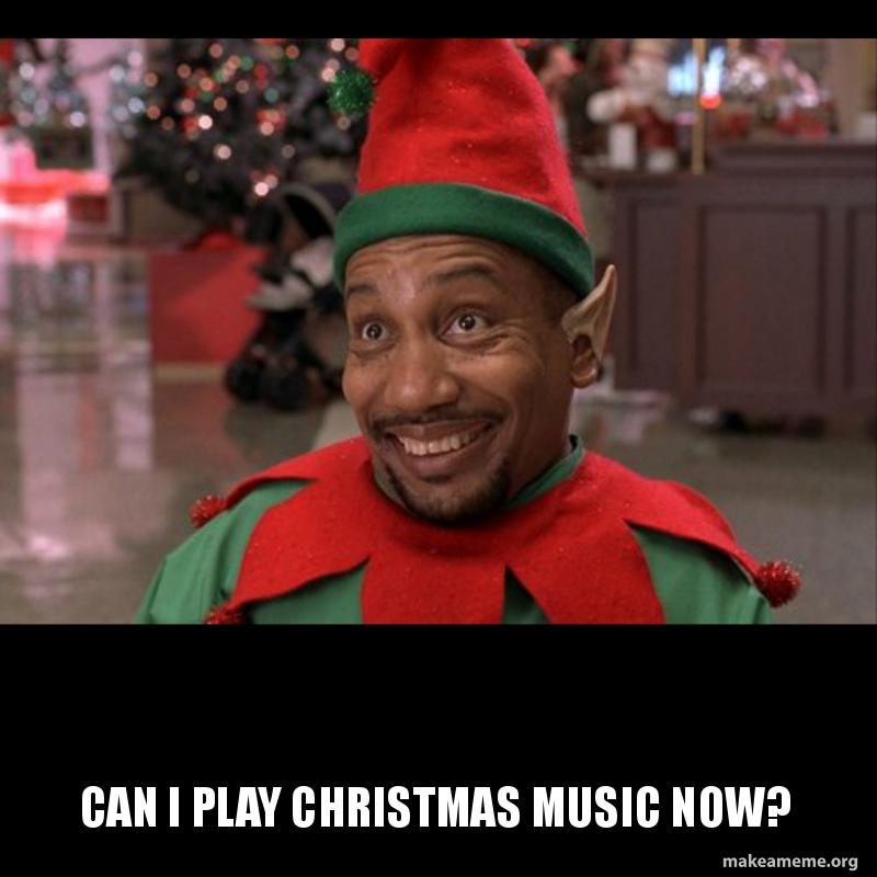 Play Christmas Music.Can I Play Christmas Music Now Make A Meme
