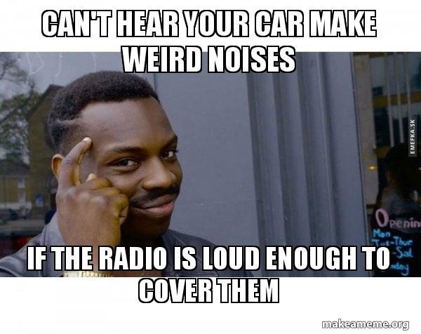 can 39 t hear your car make weird noises if the radio is loud. Black Bedroom Furniture Sets. Home Design Ideas
