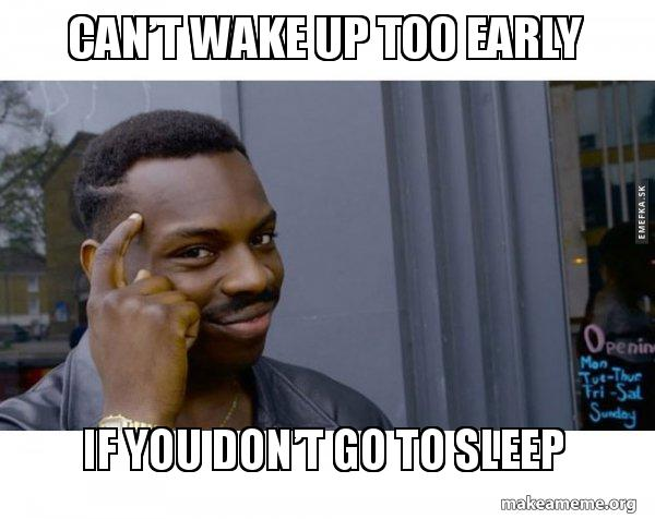 Can't wake up too early If you don't go to sleep - Wakinâ