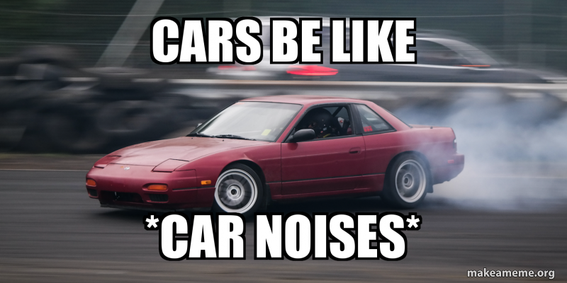 Cars be like *Car Noises* | Make a Meme