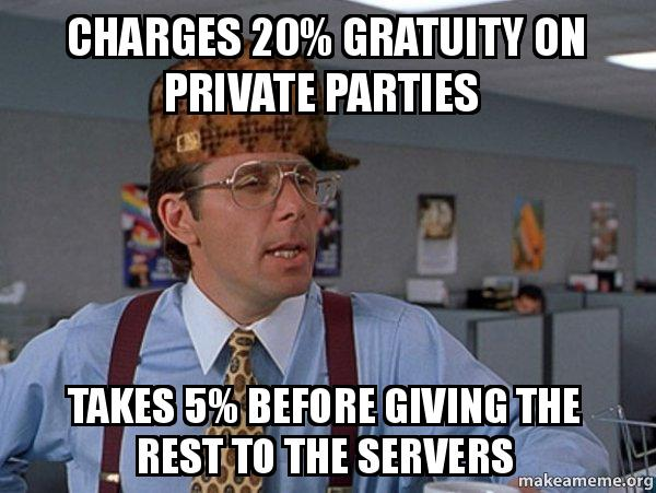 charges 20 gratuity charges 20% gratuity on private parties takes 5% before giving the