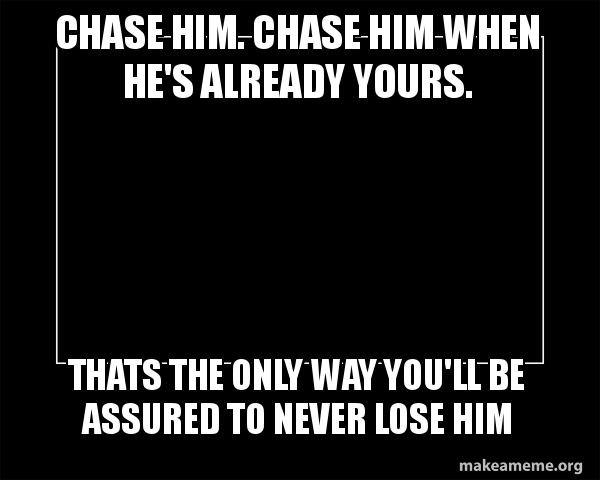 Chase Him  Chase Him When He's Already Yours  Thats The Only