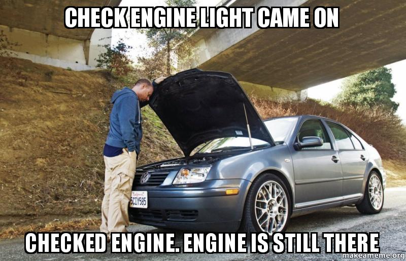 Check Engine Light Came On Checked Engine Engine Is Still There Check Engine Make A Meme