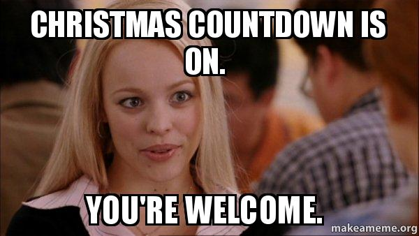 Countdown To Christmas Meme.Christmas Countdown Is On You Re Welcome Mean Girls Meme