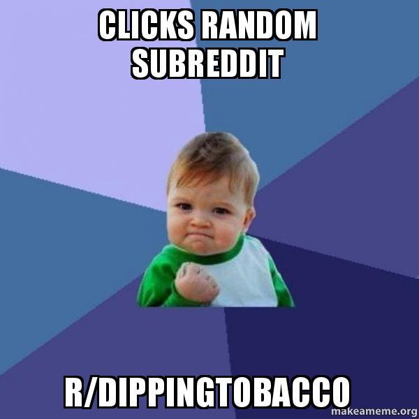 Clicks Random Subreddit Rdippingtobacco Make A Meme
