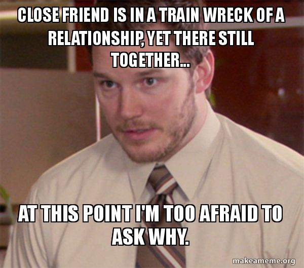 close friend is close friend is in a train wreck of a relationship, yet there still