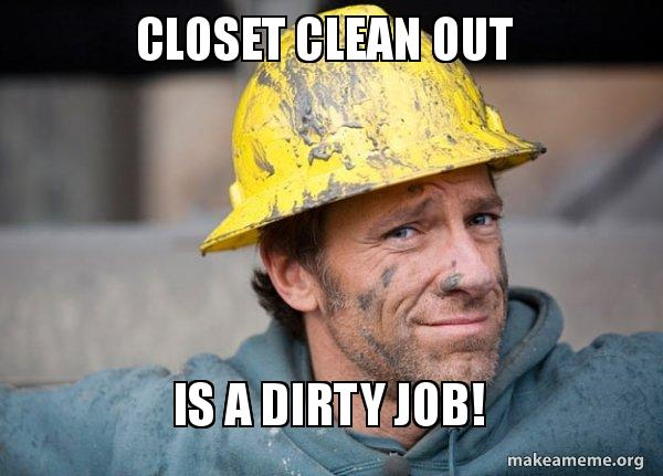 Closet Clean Out Is A Dirty Job Make A Meme
