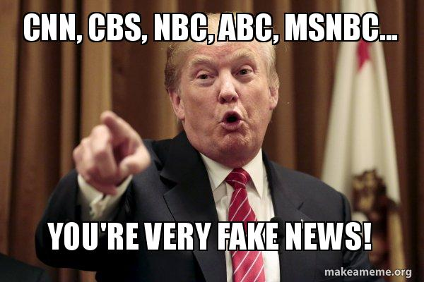 CNN, CBS, NBC, ABC, MSNBC... You're Very Fake News! - Donald Trump ...